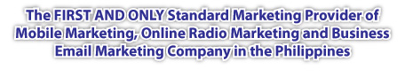 The FIRST AND ONLY Standard Marketing Provider of Mobile Marketing, Online Radio Marketing and Business Email Marketing Company in the Philippines